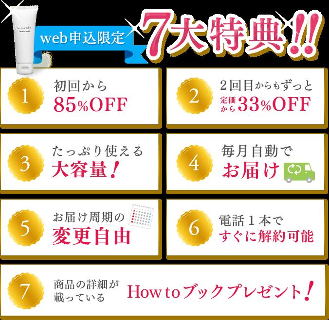 web申込限定 7つの特典!! 1、初回から85OFF 2、2回目からもずっと定価から33%OFF 3、たっぷり使える大容量! 4、毎月自動でお届け 5、お届け周期変更自由 6、電話1本ですぐに解約可能 7、商品の詳細が載っているHow to ブックプレゼント!